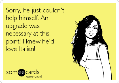 Sorry, he just couldn't help himself. An  upgrade was necessary at this  point! I knew he'd love Italian!