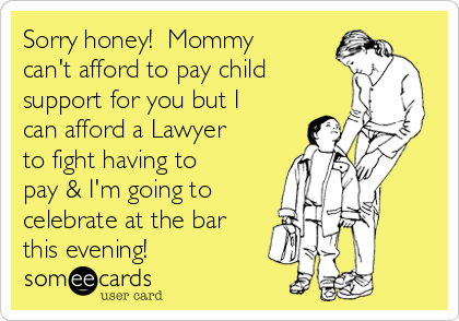 Sorry honey!  Mommy can't afford to pay child support for you but I can afford a Lawyer to fight having to pay & I'm going to celebrate at the bar this evening!