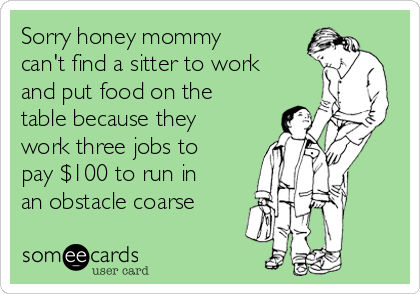 Sorry honey mommy can't find a sitter to work and put food on the table because they work three jobs to pay $100 to run in an obstacle coarse