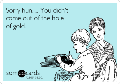 Sorry hun..... You didn't come out of the hole of gold.