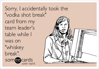 "Sorry, I accidentally took the ""vodka shot break"" card from my team leader's table while I was on ""whiskey break""."