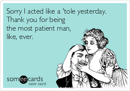 Sorry I acted like a 'tole yesterday. Thank you for being the most patient man, like, ever.