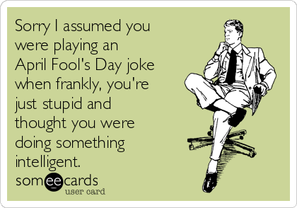 Sorry I assumed you were playing an  April Fool's Day joke when frankly, you're just stupid and  thought you were doing something intelligent.