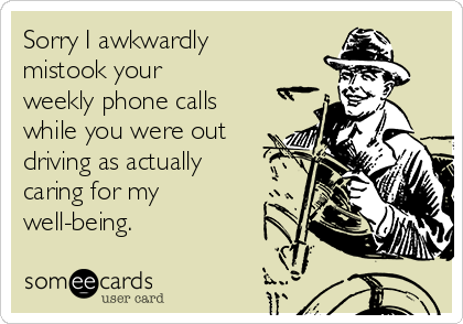 Sorry I awkwardly mistook your weekly phone calls while you were out driving as actually caring for my well-being.