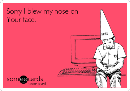 Sorry I blew my nose on Your face.