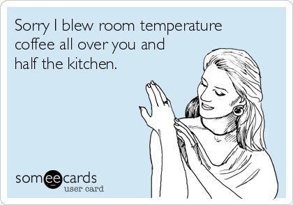 Sorry I blew room temperature coffee all over you and half the kitchen.