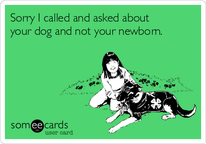 Sorry I called and asked about your dog and not your newborn.