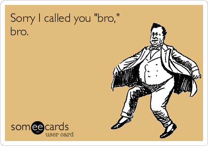 "Sorry I called you ""bro,"" bro."