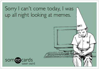 Sorry I can't come today, I was up all night looking at memes.