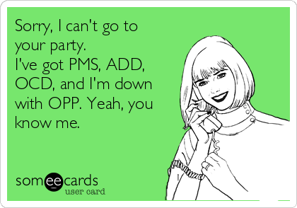 Sorry, I can't go to your party.  I've got PMS, ADD, OCD, and I'm down with OPP. Yeah, you know me.