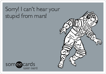 Sorry! I can't hear your stupid from mars!