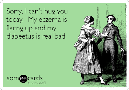 Sorry, I can't hug you today.  My eczema is flaring up and my diabeetus is real bad.