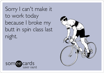Sorry I can't make it to work today because I broke my butt in spin class last night.