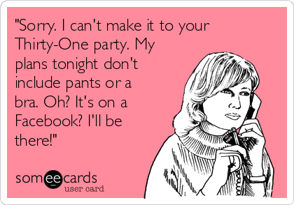 Sorry I Can T Make It To Your Thirty One Party My Plans Tonight