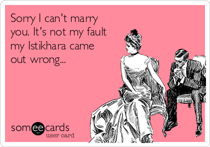 Sorry I can't marry you. It's not my fault  my Istikhara came out wrong...