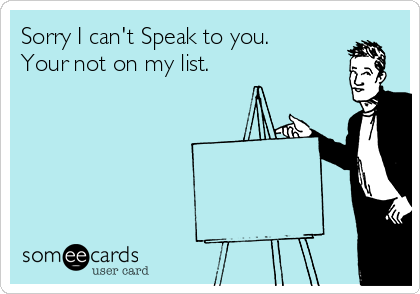 Sorry I can't Speak to you. Your not on my list.