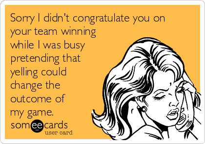 Sorry I didn't congratulate you on your team winning while I was busy pretending that yelling could change the outcome of my game.