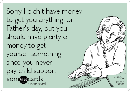 Sorry I didn't have money to get you anything for Father's day, but you should have plenty of money to get yourself something since you never pay child support