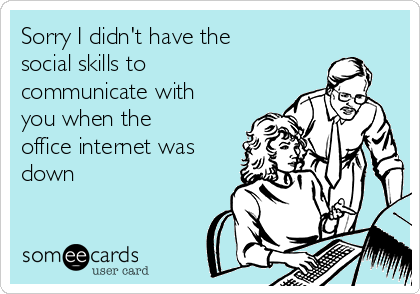 Sorry I didn't have the social skills to communicate with you when the office internet was down