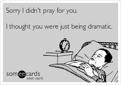 Sorry I didn't pray for you.  I thought you were just being dramatic.