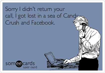 Sorry I didn't return your call, I got lost in a sea of Candy Crush and Facebook.