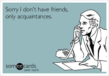 Sorry I don't have friends, only acquaintances.