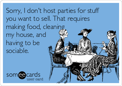 Sorry, I don't host parties for stuff you want to sell. That requires making food, cleaning my house, and having to be sociable.