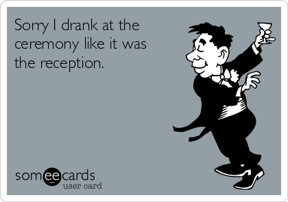 Sorry I drank at the ceremony like it was the reception.