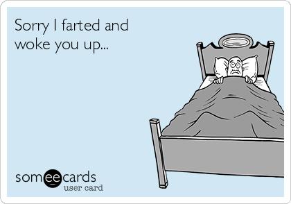 Sorry I farted and woke you up...