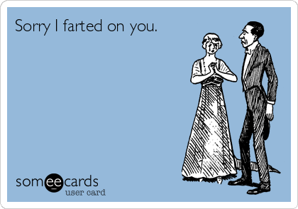 Sorry I farted on you.