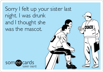 Sorry I felt up your sister last night. I was drunk and I thought she was the mascot.