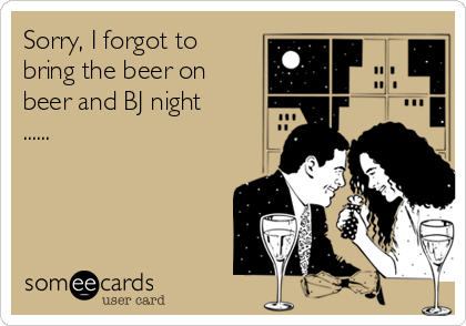 Sorry, I forgot to bring the beer on beer and BJ night ......