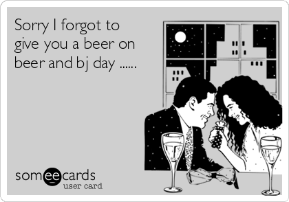 Sorry I forgot to give you a beer on beer and bj day ......