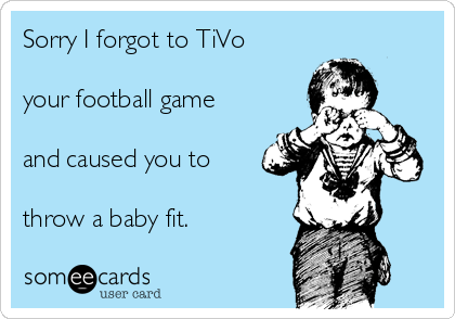 Sorry I forgot to TiVo   your football game  and caused you to  throw a baby fit.