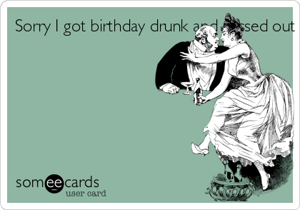 Sorry I got birthday drunk and passed out during our sexes; but her, at least I didn't die!