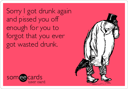 Sorry I got drunk again and pissed you off enough for you to forgot that you ever got wasted drunk.