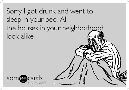 Sorry I got drunk and went to sleep in your bed. All the houses in your neighborhood look alike.