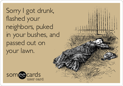 Sorry I got drunk, flashed your neighbors, puked in your bushes, and passed out on your lawn.