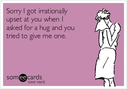 Sorry I got irrationally upset at you when I asked for a hug and you tried to give me one.