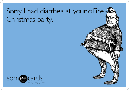 Sorry I had diarrhea at your office Christmas party.