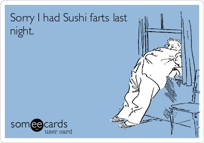 Sorry I had Sushi farts last night.
