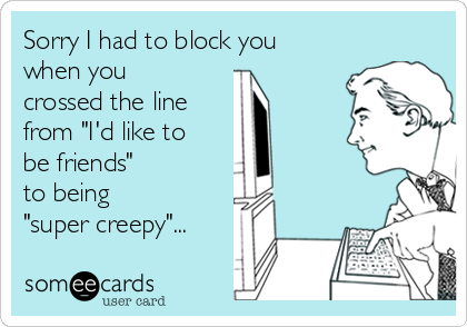 "Sorry I had to block you when you crossed the line  from ""I'd like to be friends""  to being  ""super creepy""..."