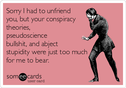 Sorry I had to unfriend you, but your conspiracy theories, pseudoscience bullshit, and abject stupidity were just too much for me to bear.