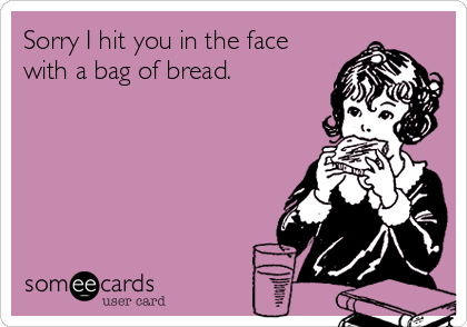 Sorry I hit you in the face with a bag of bread.