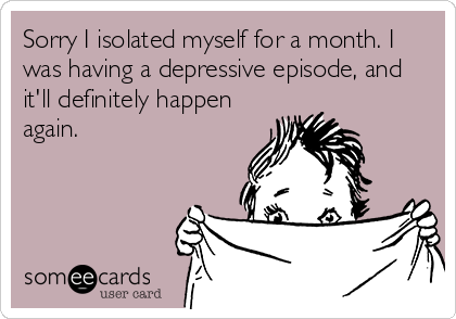 Sorry I isolated myself for a month. I was having a depressive episode, and it'll definitely happen again.