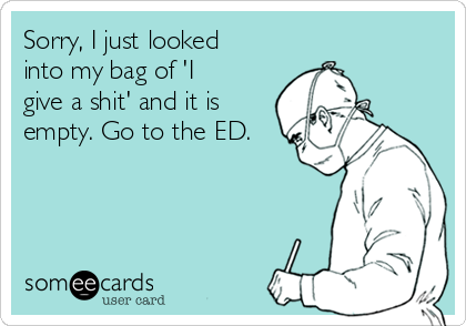 Sorry, I just looked into my bag of 'I give a shit' and it is empty. Go to the ED.