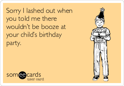 Sorry I lashed out when you told me there wouldn't be booze at your child's birthday party.
