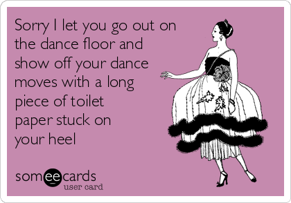 Sorry I let you go out on the dance floor and show off your dance moves with a long piece of toilet paper stuck on your heel