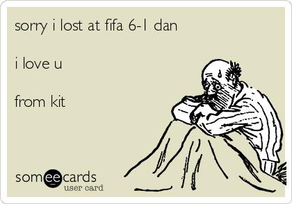 sorry i lost at fifa 6-1 dan  i love u  from kit