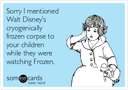 Sorry I mentioned Walt Disney's cryogenically frozen corpse to your children while they were watching Frozen.